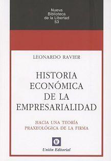 Historia económica de la empresarialidad : hacia una teoría praxeológica de la firma / Leornardo Ravier. Unión Editorial, 2016