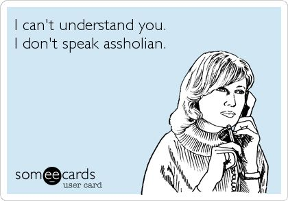 I can't understand you. I don't speak assholian.