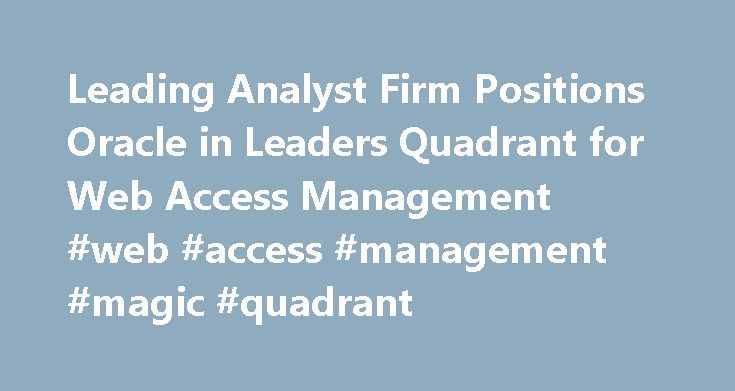 Leading Analyst Firm Positions Oracle in Leaders Quadrant for Web Access Management #web #access #management #magic #quadrant http://sacramento.remmont.com/leading-analyst-firm-positions-oracle-in-leaders-quadrant-for-web-access-management-web-access-management-magic-quadrant/  # Leading Analyst Firm Positions Oracle in Leaders Quadrant for Web Access Management Redwood Shores, CA – Feb 13, 2009 News Facts Magic Quadrants position vendors within a particular market segment based on their…