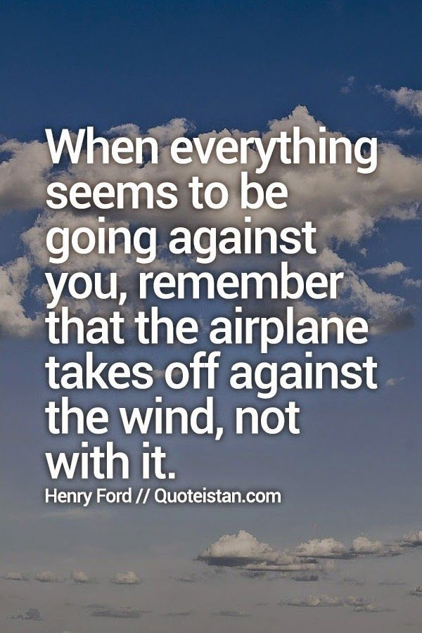 When everything seems to be going against you, remember that the airplane takes off against the wind, not with it. #Henry-Ford #inspirational #quote