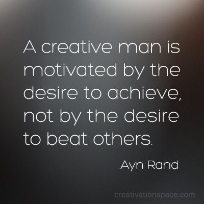 A creative man is motivated by the desire to achieve, not the desire to beat others. (Ayn Rand)