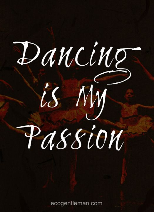 "Quotes about dance - ""♫♪ Dance ♪♫ is my passion"" #ecogentleman"