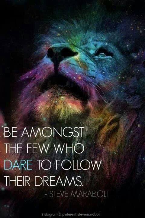 Dare to follow your dreams!
