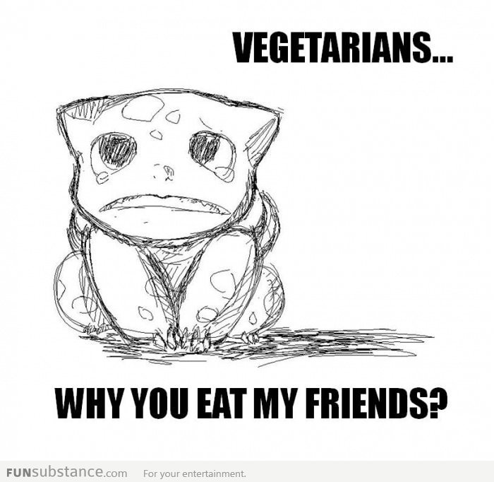 That's it. I gotta eat meat for the rest of my life. sad bulbasaur..