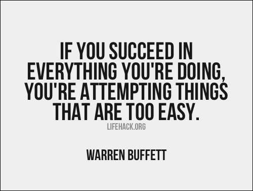 If you succeed in everything you're doing, you're attempting things that are too easy - Warren Buffett