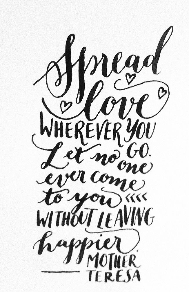 Spread love wherever you go.  Let no one ever come to you without leaving happier. ~ Mother Teresa