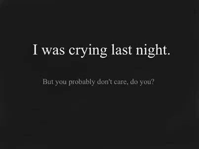 I was crying last night. But you probably don't care, do you?