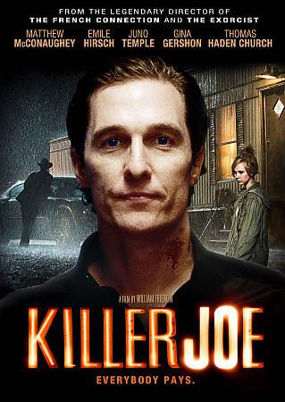 Killer Joe (2011) ... When a debt puts a young man's life in danger, he turns to putting a hit out on his evil mother in order to collect the insurance. (12-May-2015)