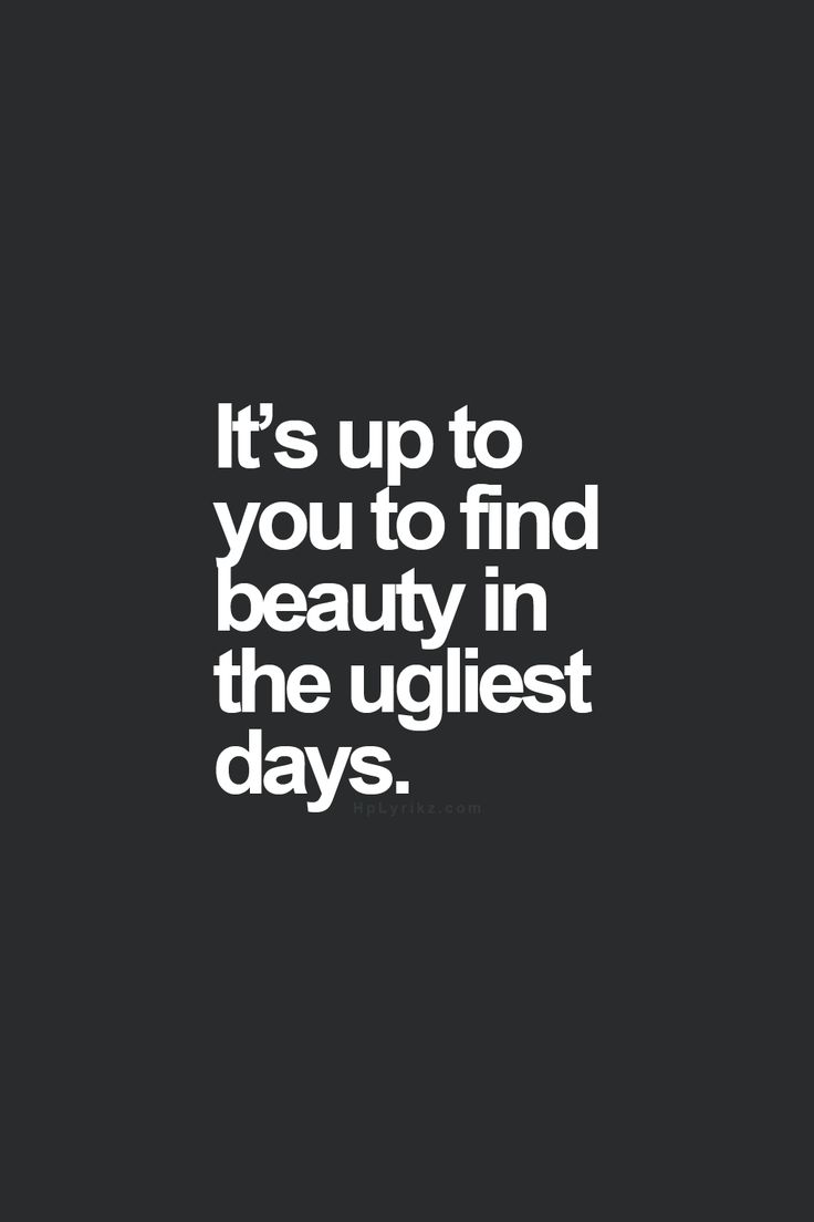 Its upto you to find beauty in the ugliest day