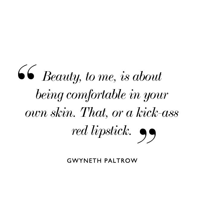 Beauty to me is about being comfortable in your own skin. That, or a kick ass red lipstick -Gwyneth Paltrow