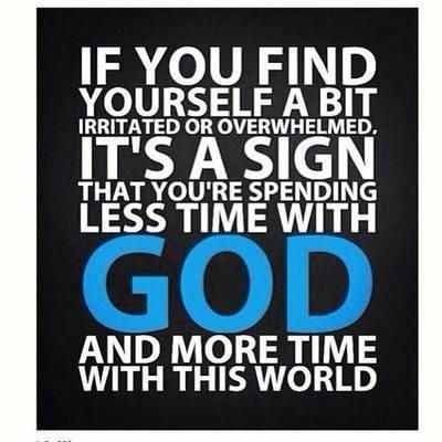 If you find yourself a bit irritated and overwhelmed. It's a sign that you're spending less time with God and more time with this world.