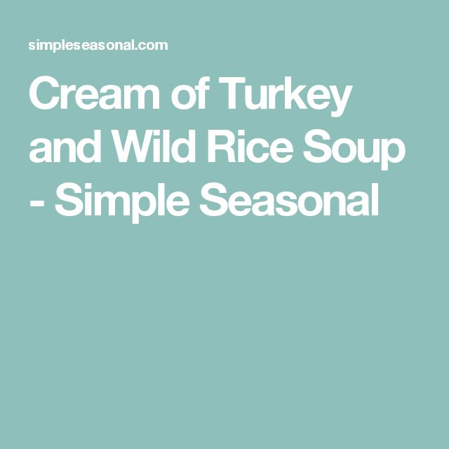 Cream of Turkey and Wild Rice Soup - Simple Seasonal