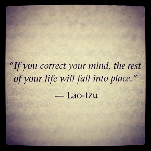 If you correct your mind, the rest of your life will fall into place ~ Lao Tzu