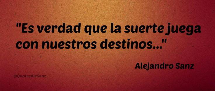 """""""Es verdad que la suerte juega con nuestros destinos...""""  @AlejandroSanz"""