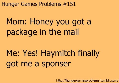 Hunger Games Problem #15- Mom: Honey you got a package in the mail Me: Yes! Haymitch finally got me a sponsor