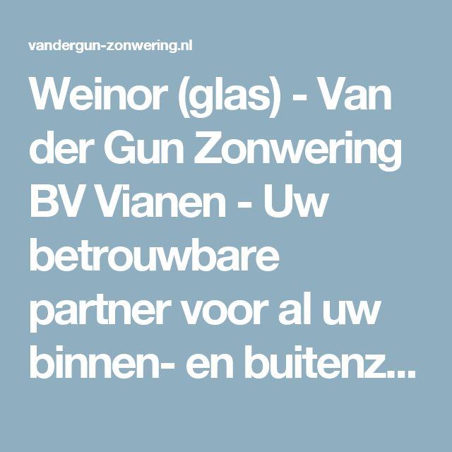 Weinor (glas) - Van der Gun Zonwering BV Vianen - Uw betrouwbare partner voor al uw binnen- en buitenzonwering, rolluiken, screes, terrasoverkappingen en raamdecoratie