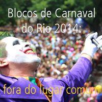 Blocos de Carnaval do Rio 2014: fora do lugar comum  - Postado na data de 15.02.14