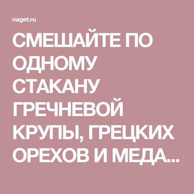 СМЕШАЙТЕ ПО ОДНОМУ СТАКАНУ ГРЕЧНЕВОЙ КРУПЫ, ГРЕЦКИХ ОРЕХОВ И МЕДА, и с вами случится нечто ОСОБЕННОЕ! | Naget.Ru