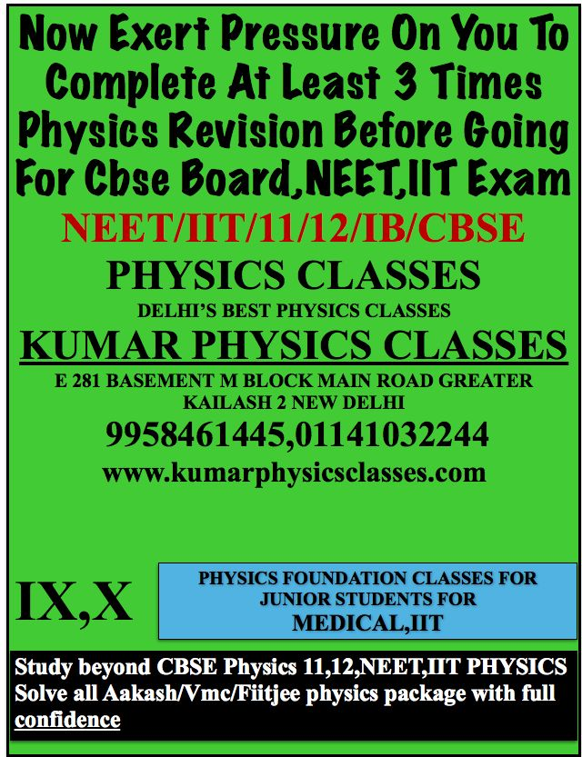 Now Exert Pressure On You To Complete At Least 3 Times Physics Revision Before Going For Cbse Board,NEET,IIT Exam NEET/IIT/11/12/IB/CBSE PHYSICS CLASSES DELHI'S BEST PHYSICS CLASSES KUMAR PHYSICS CLASSES E 281 BASEMENT M BLOCK MAIN ROAD GREATER KAILASH 2 NEW DELHI  9958461445,01141032244 www.kumarphysicsclasses.com