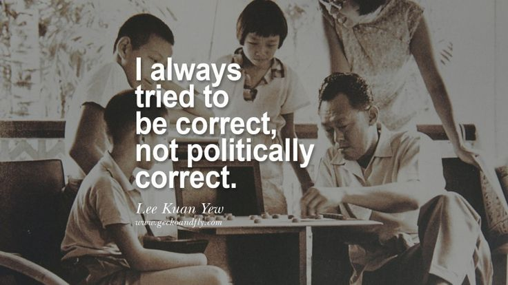 I always tried to be correct, not politically correct. singapore prime minister lee kwan yew dead death quotes 李光耀 lee hsien loong lee wei ling lky RIP rest in peace instagram facebook twitter youtube