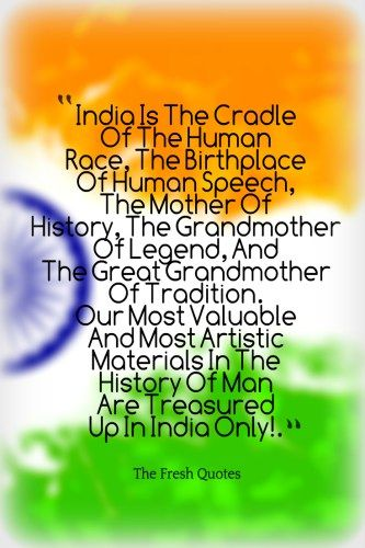 Indian-Patriotic Quotes-Republic-Day-Quotes-Independence-Day-quotes-and-wishes- India Is The Cradle Of The Human Race, The Birthplace Of Human Speech, The Mother Of History, The Grandmother Of Legend, And The Great Grandmother Of Tradition. Our Most Valuable And Most Artistic Materials In The History Of Man Are Treasured Up In India Only!.