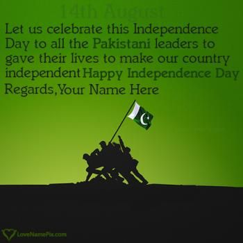 Independence is a name of freedom. On Independence Day, we celebrate freedom and the liberties we have as Pakistani citizens.Create beautiful Pakistan Flag 14th August Special Quotes with name to express your spirit for country in a beautiful and awesome way. Its awesome and unique way to celebrate Pakistan Independence Day 2017 by writing your name on independence day wishes images and share your name wishes on any social media.