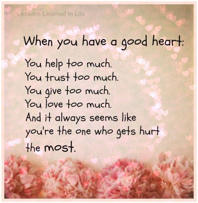 When you have a good heart. Most probably you hurt the most....