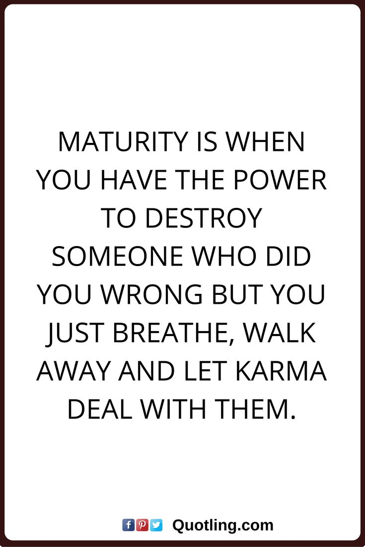 karma quotes Maturity is when you have the power to destroy someone who did you wrong