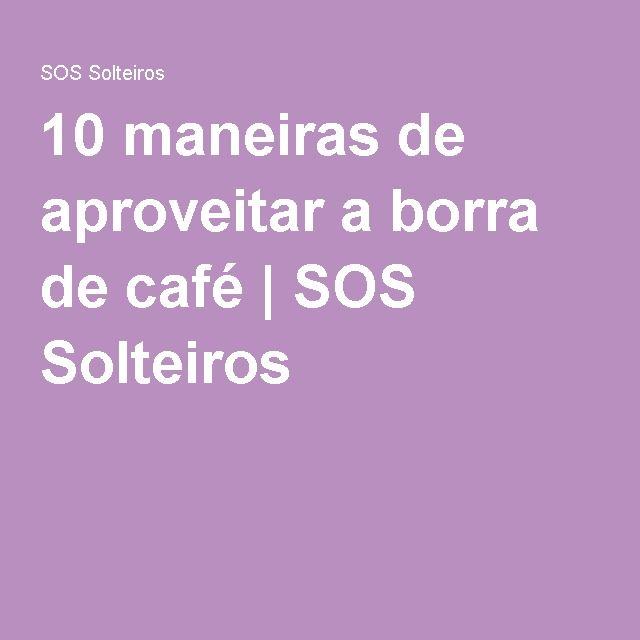 10 maneiras de aproveitar a borra de café   SOS Solteiros