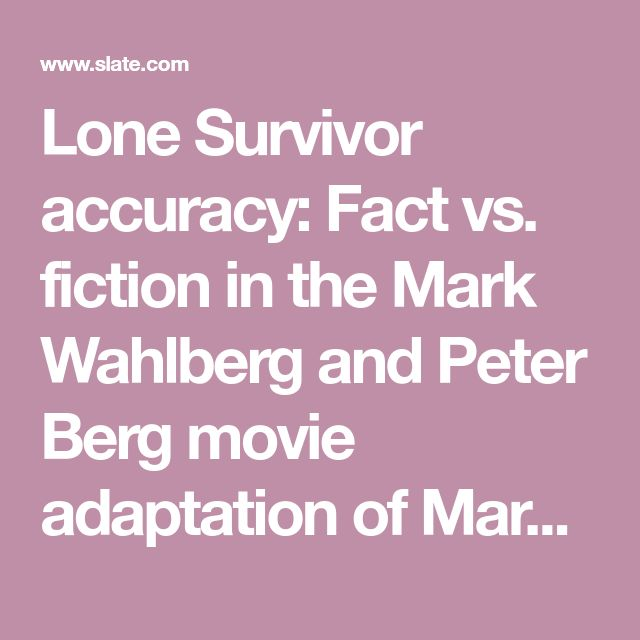 Lone Survivor accuracy: Fact vs. fiction in the Mark Wahlberg and Peter Berg movie adaptation of Marcus Luttrell's memoir.