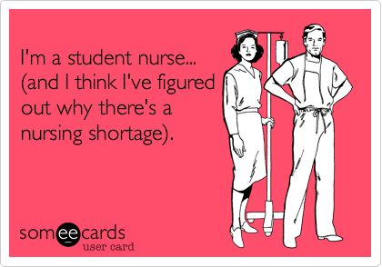 Funny Workplace Ecard: I'm a student nurse... (and I think I've figured out why there's a nursing shortage).