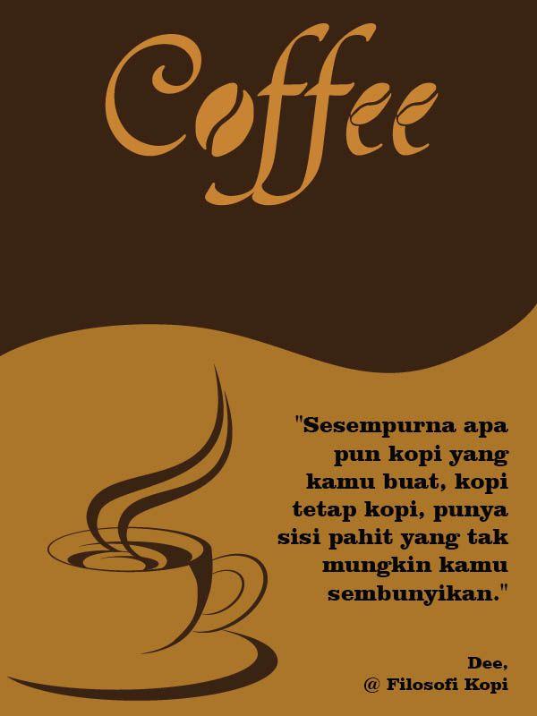 """""""Sesempurna apa pun kopi yang kamu buat, kopi tetap kopi, punya sisi pahit yang tak mungkin kamu sembunyikan.""""  –Dee, Filosofi Kopi–"""