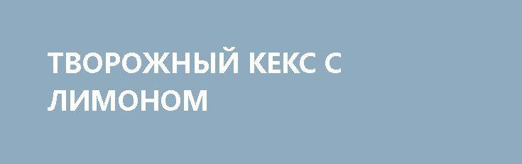 ТВОРОЖНЫЙ КЕКС С ЛИМОНОМ http://pyhtaru.blogspot.com/2017/03/blog-post_64.html  Творожный кекс с лимоном!  Ингредиенты:  - 250 г творога - 200 г муки - 170 г сахара - 20 г масла (примерно 1ст.л.) - 3 яйца - 1 лимон - 11⁄2 ч.л. соды  Читайте еще: ================================ ДОМАШНИЕ ТВОРОЖНЫЕ СЫРКИ http://pyhtaru.blogspot.ru/2017/02/blog-post_168.html ================================  Приготовление:  Творожный кекс с низким содержанием масла, подойдет для тех, кто на диете. Кекс…