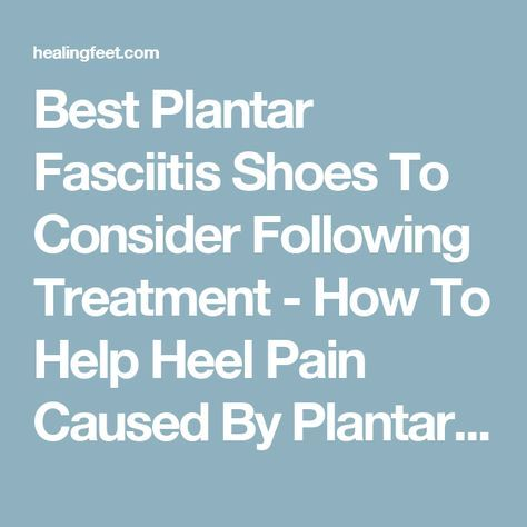 Best Plantar Fasciitis Shoes To Consider Following Treatment - How To Help Heel Pain Caused By Plantar Fasciitis With The Right Footwear