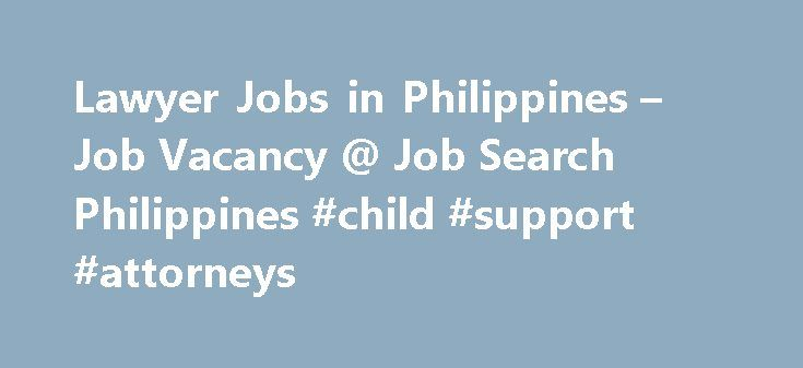 Lawyer Jobs in Philippines – Job Vacancy @ Job Search Philippines #child #support #attorneys http://attorney.remmont.com/lawyer-jobs-in-philippines-job-vacancy-job-search-philippines-child-support-attorneys/  #lawyer jobs 113Lawyer jobs National Capital Reg – Pasig City Login to view salary Candidate must possess at least a Professional License (Passed Board/Bar/Professional License Exam), Law or equivalent. Graduate of a reputable school with good scholastic record. Excellent oral and…