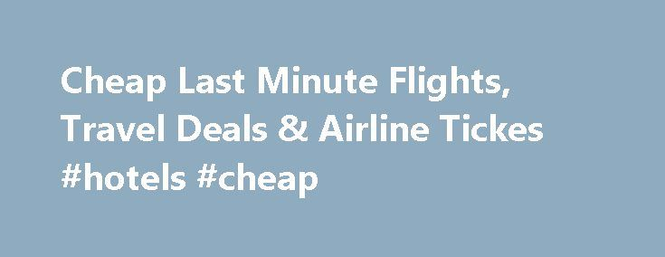 Cheap Last Minute Flights, Travel Deals & Airline Tickes #hotels #cheap http://travel.nef2.com/cheap-last-minute-flights-travel-deals-airline-tickes-hotels-cheap/  #last minute deals travel # Save $10 § Instantly on Last Minute Airfares Get Promo Code and get up to $20 off our fees. ◊ Applies to bookings for 4+ travelers. Book by November 30, 2015. Cheap Last Minute Flight Deals As a director of an international faith-based non-governmental organization, I do a lot of […]