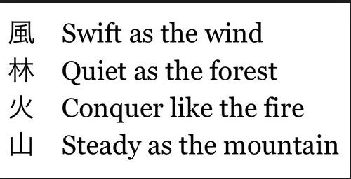 Swift as the wind, Quiet as the forest, Conquer like the fire, Steady as the Mountain