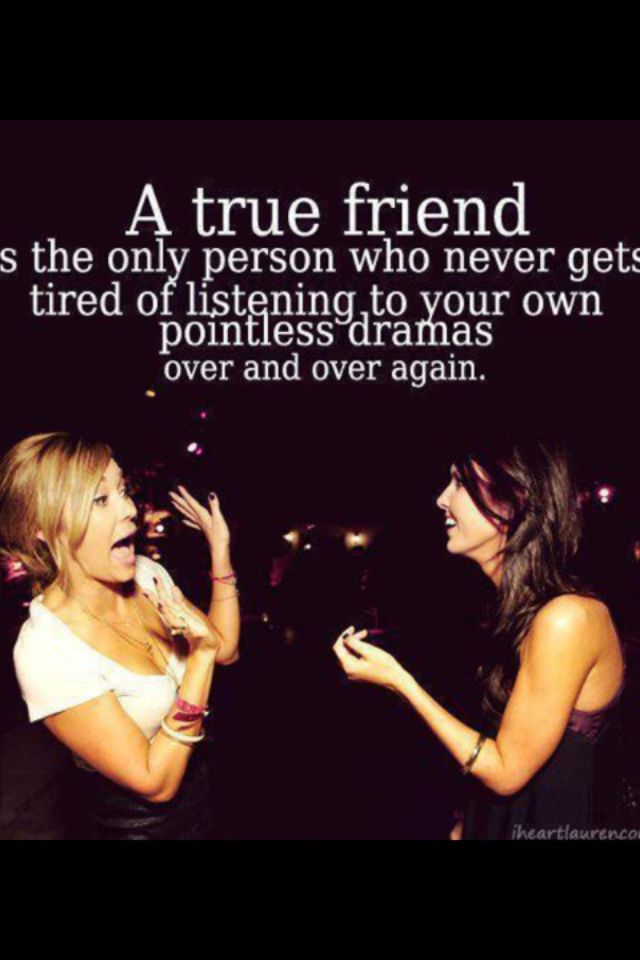 Do you have someone in your life with whom you can laugh and cry, then hold on to them. But do you have someone who will also listen to you bitch and moan about your personal drama, then you need to tie them up and never let them go because that means you've found yourself a BEST FRIEND.