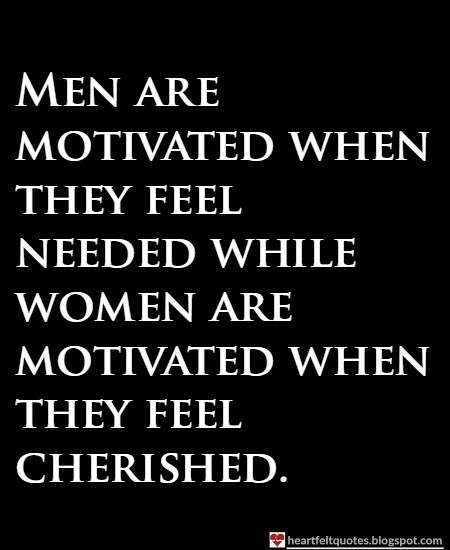 Men are motivated when they feel needed while women are motivated when they feel cherished.