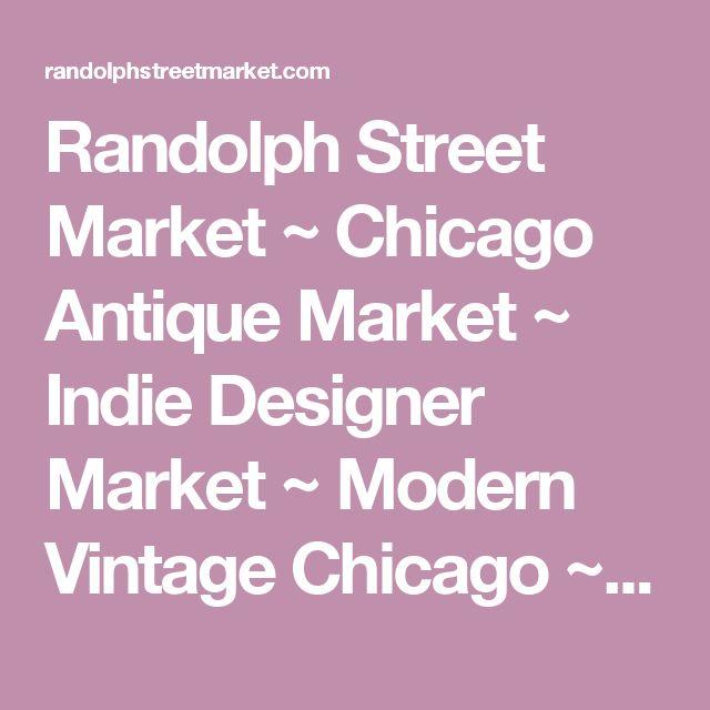 Randolph Street Market ~ Chicago Antique Market ~ Indie Designer Market ~ Modern Vintage Chicago ~ Fashion, Jewelry, Flea Market, Antique Shows