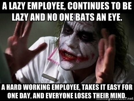 joker mind loss - A lazy employee, continues to be lazy and no one bats an eye. A hard working employee, takes it easy for one day, and everyone loses their mind.