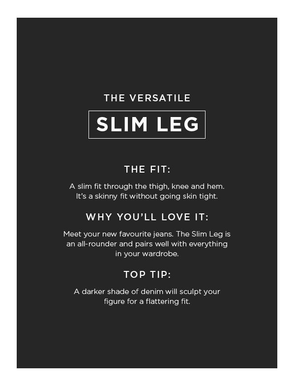 Want to try a skinny denim style but hesitant of the jegging? A slim leg fit is your answer.