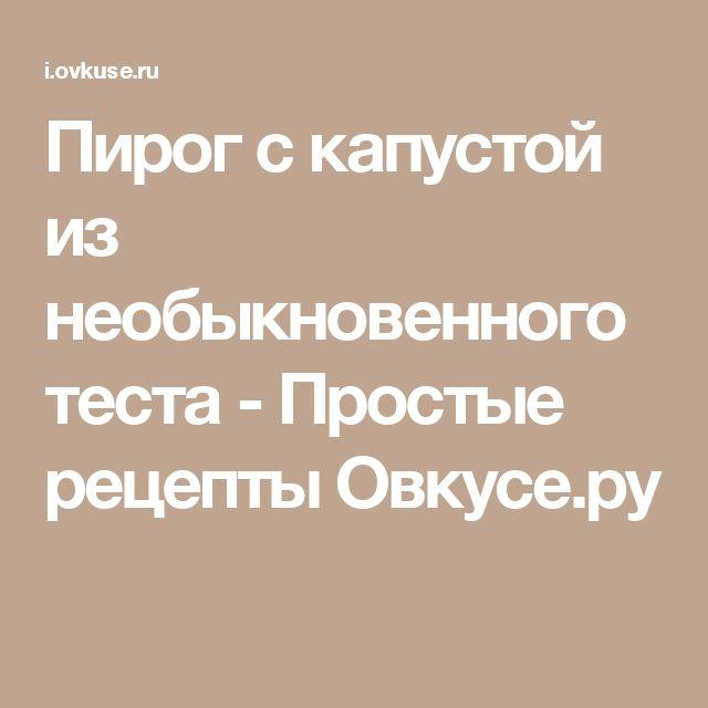 Пирог с капустой из необыкновенного теста - Простые рецепты Овкусе.ру