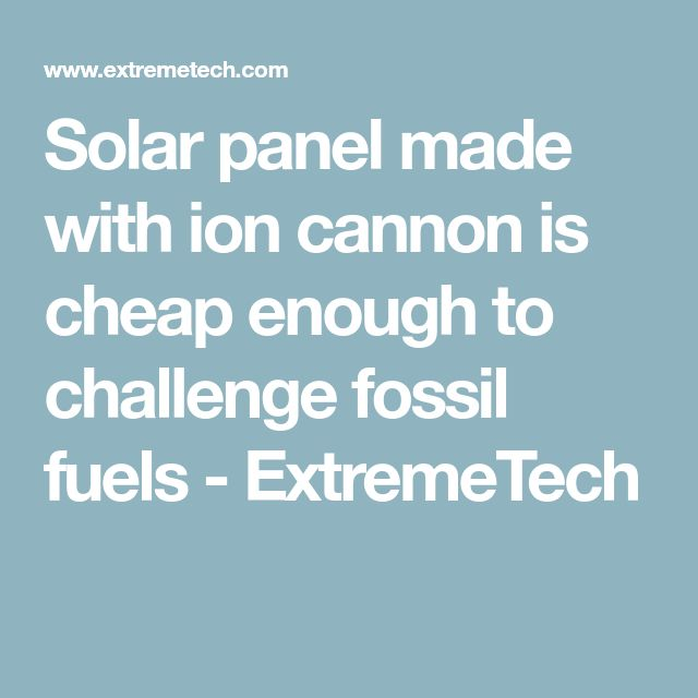 Solar panel made with ion cannon is cheap enough to challenge fossil fuels - ExtremeTech