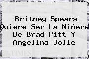 http://tecnoautos.com/wp-content/uploads/imagenes/tendencias/thumbs/britney-spears-quiere-ser-la-ninera-de-brad-pitt-y-angelina-jolie.jpg Caracol Tv. Britney Spears quiere ser la niñera de Brad Pitt y Angelina Jolie, Enlaces, Imágenes, Videos y Tweets - http://tecnoautos.com/actualidad/caracol-tv-britney-spears-quiere-ser-la-ninera-de-brad-pitt-y-angelina-jolie/