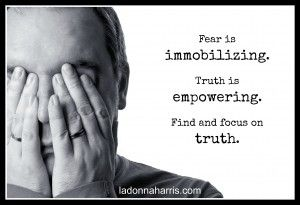 Fear is immobilizing | Fear is immobilizing but the truth is empowering. Find and focus on truth. | http://ladonnaharris.com