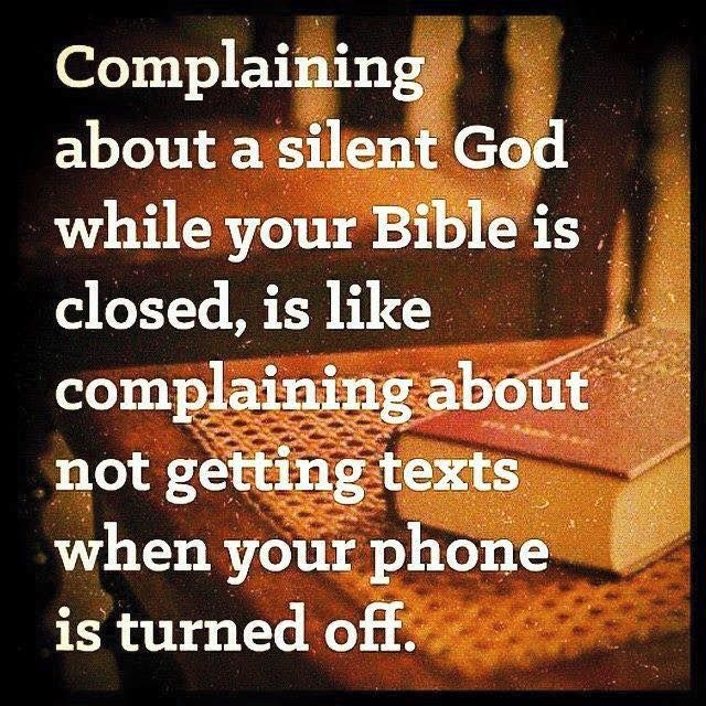 Complaining about a silent God while your Bible is closed, is like complaining about not getting texts when your phone is turned off