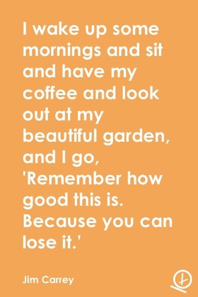 """I wake up some mornings and sit and have my coffee and look out at my beautiful garden, and I go, """"Remember how good this is. Because you can lose it."""" - Jim Carrey  LEARN TO APPRECIATE"""