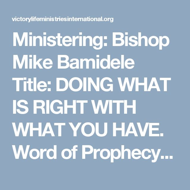 Ministering: Bishop Mike Bamidele Title: DOING WHAT IS RIGHT WITH WHAT YOU HAVE. Word of Prophecy: This month will end with a testimony in your mouth. Until your testimony is sure, this month will not end in the name of Jesus. Something special will happen to you in Jesus' name. Doing what is right with what you have is another secret to marvellous provisions. You must identify what you have. Can you give a list of what you have now? Some have financial capacity