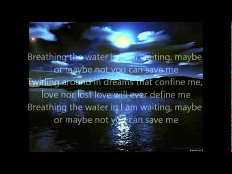 Breathing the water in I am waiting, maybe or maybe not you can save me. Twirling around in dreams that confine me, love nor lost love will ever define me!